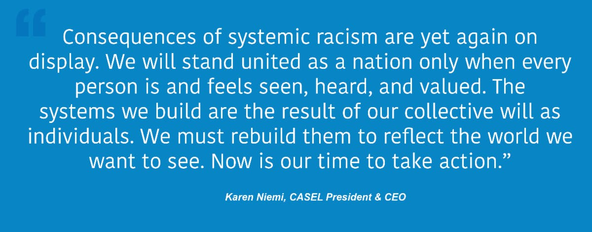 Consequences of systemic racism are yet again on display. We will stand united as nation only when every person is and feels seen, heard and valued. The systems we build are the result of our collective will as individuals. We must rebuild them to reflect the world we want to see. Now is our time to take action. Karen Niemi, CASEL President & CEO